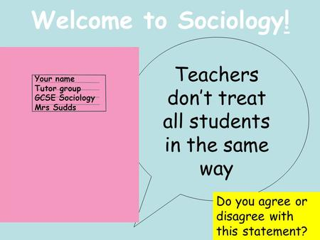 Welcome to Sociology! Teachers don't treat all students in the same way Do you agree or disagree with this statement? Your name Tutor group GCSE Sociology.