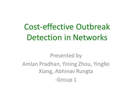 Cost-effective Outbreak Detection in Networks Presented by Amlan Pradhan, Yining Zhou, Yingfei Xiang, Abhinav Rungta -Group 1.