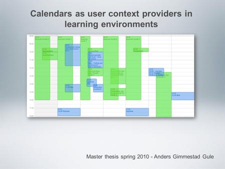 Master thesis spring 2010 - Anders Gimmestad Gule Calendars as user context providers in learning environments.