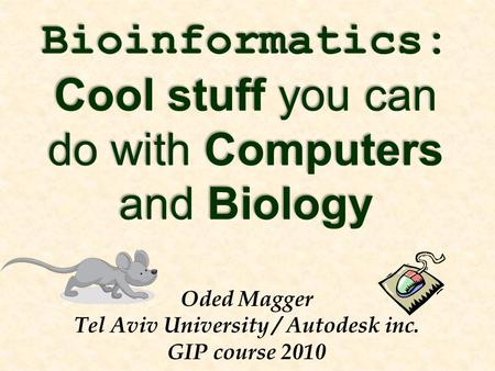 Bioinformatics: Cool stuff you can do with Computers and Biology Oded Magger Tel Aviv University / Autodesk inc. GIP course 2010.