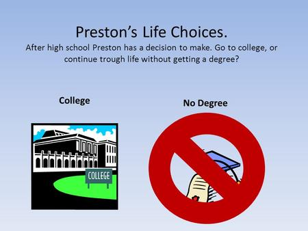 Preston's Life Choices. After high school Preston has a decision to make. Go to college, or continue trough life without getting a degree? College No Degree.