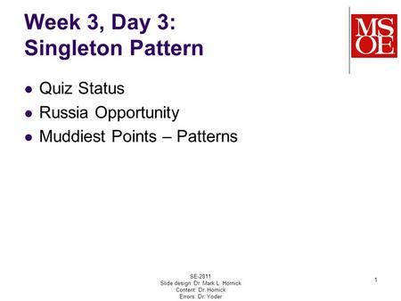 Week 3, Day 3: Singleton Pattern Quiz Status Russia Opportunity Muddiest Points – Patterns SE-2811 Slide design: Dr. Mark L. Hornick Content: Dr. Hornick.