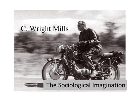 C C. Wright Mills The Sociological Imagination. C. Wright Mills August 28, 1916 – March 20, 1962 Political Sociologist The New Men of Power: America's.
