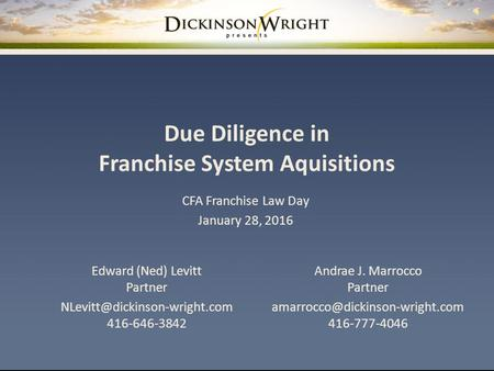 Due Diligence in Franchise System Aquisitions Andrae J. Marrocco Partner 416-777-4046 CFA Franchise Law Day January 28,