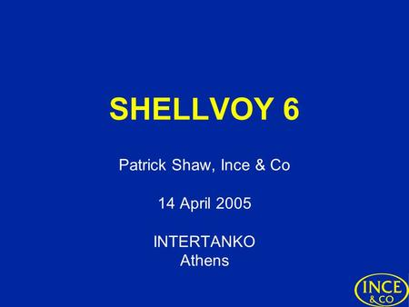 SHELLVOY 6 Patrick Shaw, Ince & Co 14 April 2005 INTERTANKO Athens.