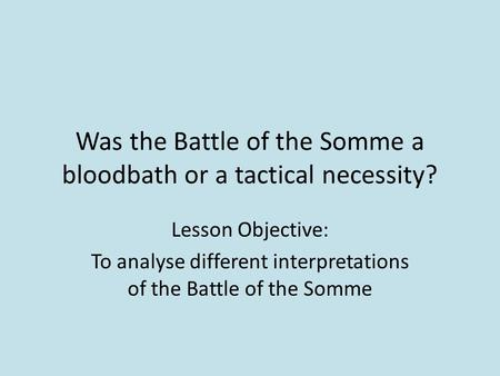 Was the Battle of the Somme a bloodbath or a tactical necessity? Lesson Objective: To analyse different interpretations of the Battle of the Somme.