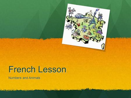 French Lesson Numbers and Animals What We Will Learn What the numbers 0 through 9 sound like in French. What the numbers 0 through 9 sound like in French.