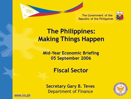 The Government of the Republic of the Philippines Fiscal Sector Secretary Gary B. Teves Department of Finance The Philippines: Making Things Happen Mid-Year.