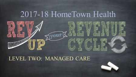 2017-18 HomeTown Health LEVEL TWO: MANAGED CARE. Why focus on MANAGED CARE? Despite the rapidly changing health care environment under managed care and.