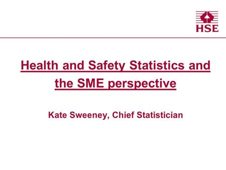 Health and Safety Executive Health and Safety Statistics and the SME perspective Kate Sweeney, Chief Statistician.