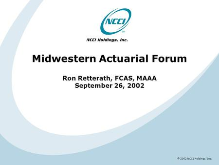 2002 NCCI Holdings, Inc. Midwestern Actuarial Forum Ron Retterath, FCAS, MAAA September 26, 2002.