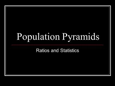 Population Pyramids Ratios and Statistics. Dependency Ratio A measure of the portion of a population which is composed of dependents (people who are too.