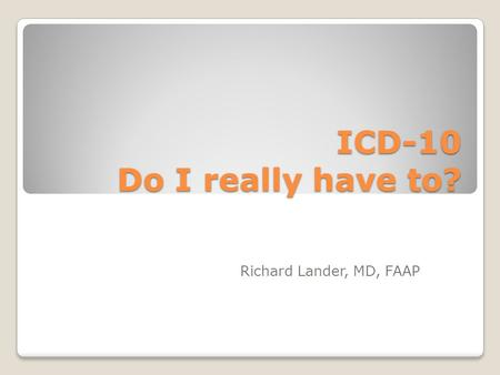 ICD-10 Do I really have to? Richard Lander, MD, FAAP.
