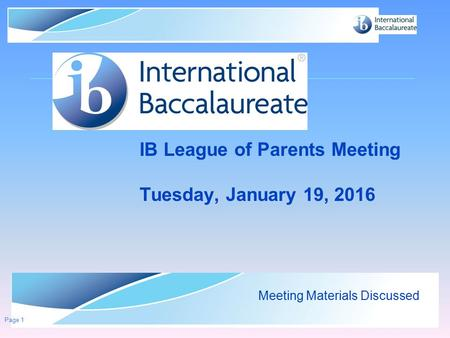 © International Baccalaureate Organization 2007 IB League of Parents Meeting Tuesday, January 19, 2016 Meeting Materials Discussed Page 1.