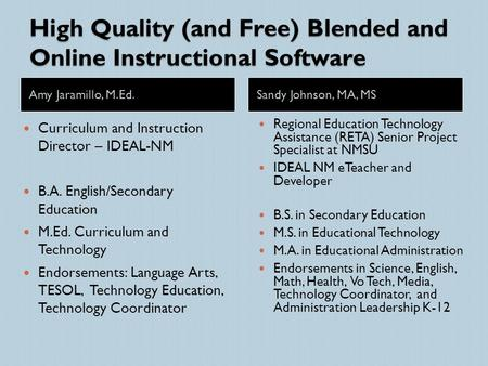 High Quality (and Free) Blended and Online Instructional Software Amy Jaramillo, M.Ed.Sandy Johnson, MA, MS Curriculum and Instruction Director – IDEAL-NM.