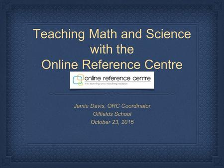 Teaching Math and Science with the Online Reference Centre Jamie Davis, ORC Coordinator Oilfields School October 23, 2015.