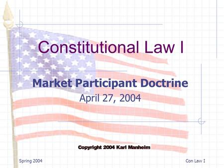 Constitutional Law I Spring 2004Con Law I Market Participant Doctrine April 27, 2004.