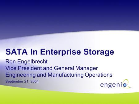 SATA In Enterprise Storage Ron Engelbrecht Vice President and General Manager Engineering and Manufacturing Operations September 21, 2004.