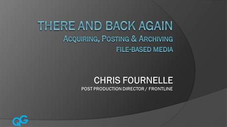 Q G CHRIS FOURNELLE POST PRODUCTION DIRECTOR / FRONTLINE.