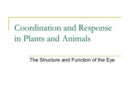 Coordination and Response in Plants and Animals The Structure and Function of the Eye.