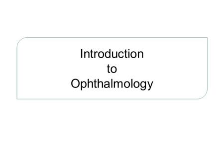 Introduction to Ophthalmology. Ophthalmology Science concerns with the diagnosis and treatment of eye diseases.