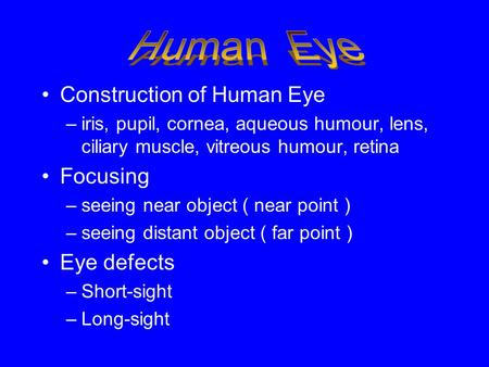 Construction of Human Eye –iris, pupil, cornea, aqueous humour, lens, ciliary muscle, vitreous humour, retina Focusing –seeing near object ( near point.