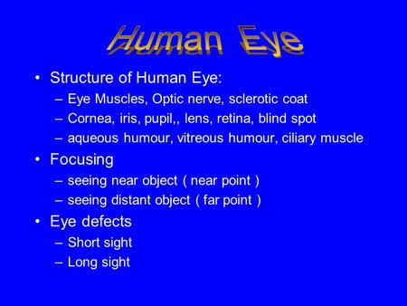 Structure of Human Eye: –Eye Muscles, Optic nerve, sclerotic coat –Cornea, iris, pupil,, lens, retina, blind spot –aqueous humour, vitreous humour, ciliary.