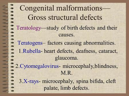 Congenital malformations— Gross structural defects Teratology—study of birth defects and their causes. Teratogens– factors causing abnormalities. 1.Rubella-