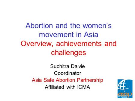 Abortion and the women's movement in Asia Overview, achievements and challenges Suchitra Dalvie Coordinator Asia Safe Abortion Partnership Affiliated with.