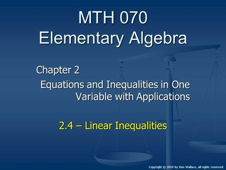 MTH 070 Elementary Algebra Chapter 2 Equations and Inequalities in One Variable with Applications 2.4 – Linear Inequalities Copyright © 2010 by Ron Wallace,
