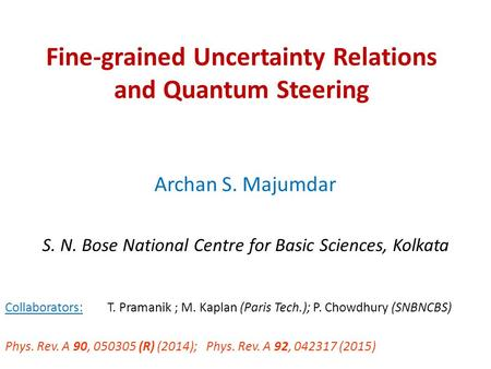 Fine-grained Uncertainty Relations and Quantum Steering Archan S. Majumdar S. N. Bose National Centre for Basic Sciences, Kolkata Collaborators: T. Pramanik.