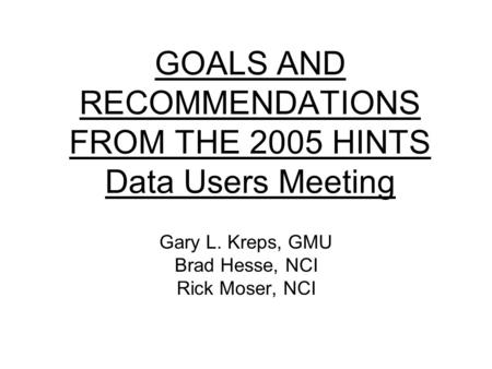 GOALS AND RECOMMENDATIONS FROM THE 2005 HINTS Data Users Meeting Gary L. Kreps, GMU Brad Hesse, NCI Rick Moser, NCI.