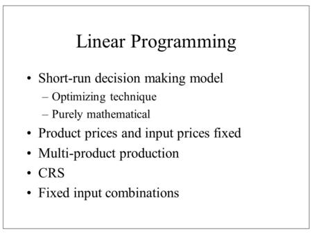 Linear Programming Short-run decision making model –Optimizing technique –Purely mathematical Product prices and input prices fixed Multi-product production.
