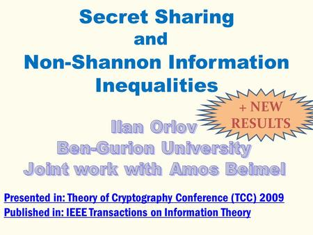 Secret Sharing Non-Shannon Information Inequalities Presented in: Theory of Cryptography Conference (TCC) 2009 Published in: IEEE Transactions on Information.