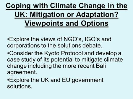 Coping with Climate Change in the UK: Mitigation or Adaptation? Viewpoints and Options Explore the views of NGO's, IGO's and corporations to the solutions.