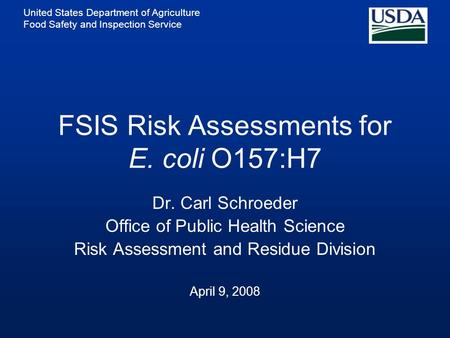 United States Department of Agriculture Food Safety and Inspection Service FSIS Risk Assessments for E. coli O157:H7 Dr. Carl Schroeder Office of Public.