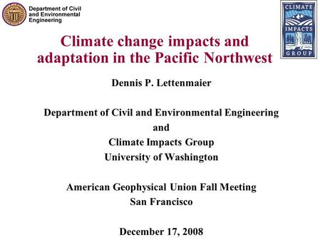 Climate change impacts and adaptation in the Pacific Northwest Dennis P. Lettenmaier Department of Civil and Environmental Engineering and Climate Impacts.