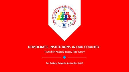 DEMOCRATıC ıNSTıTUTıONS ıN OUR COUNTRY Tevfik İleri Anadolu Lisesi / Rize Turkey 3rd Activity Bulgaria September 2015.