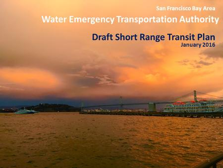 Water Emergency Transportation Authority 1 San Francisco Bay Area Draft Short Range Transit Plan January 2016.