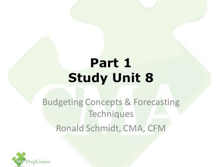Part 1 Study Unit 8 Budgeting Concepts & Forecasting <strong>Techniques</strong> Ronald Schmidt, CMA, CFM.