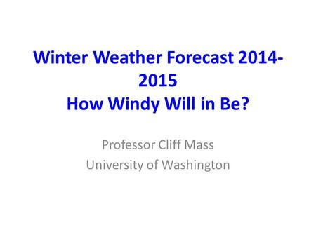 Winter Weather Forecast 2014- 2015 How Windy Will in Be? Professor Cliff Mass University of Washington.