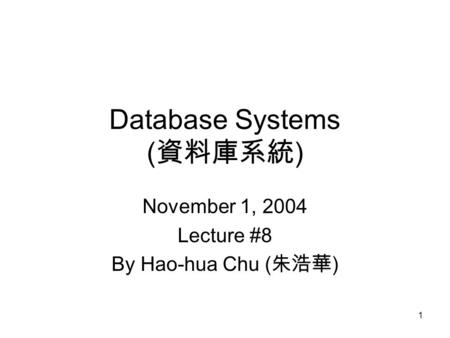 1 Database Systems ( 資料庫系統 ) November 1, 2004 Lecture #8 By Hao-hua Chu ( 朱浩華 )