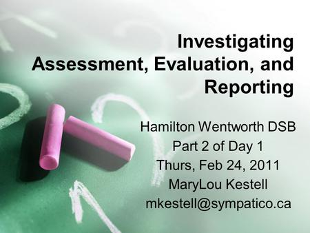 Investigating Assessment, Evaluation, and Reporting Hamilton Wentworth DSB Part 2 of Day 1 Thurs, Feb 24, 2011 MaryLou Kestell