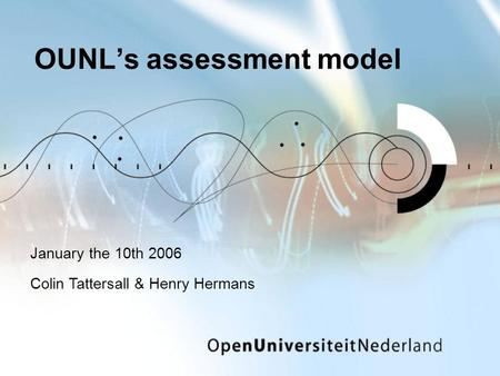 OUNL's assessment model January the 10th 2006 Colin Tattersall & Henry Hermans.