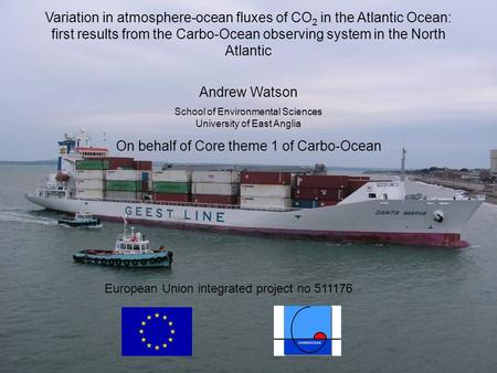 European Union integrated project no 511176 Variation in atmosphere-ocean fluxes of CO 2 in the Atlantic Ocean: first results from the Carbo-Ocean observing.