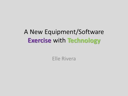 ExerciseTechnology A New Equipment/Software Exercise with Technology Elle Rivera.