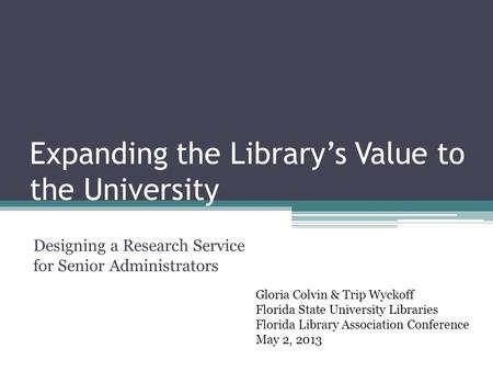 Expanding the Library's Value to the University Designing a Research Service for Senior Administrators Gloria Colvin & Trip Wyckoff Florida State University.