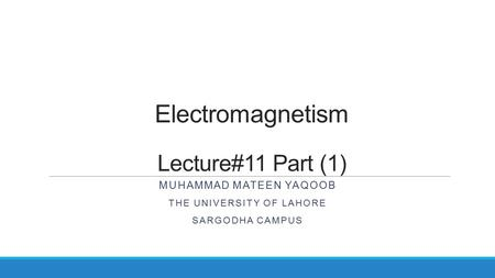 Electromagnetism Lecture#11 Part (1) MUHAMMAD MATEEN YAQOOB THE UNIVERSITY OF LAHORE SARGODHA CAMPUS.
