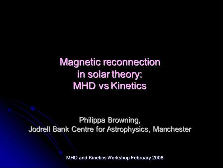 MHD and Kinetics Workshop February 2008 Magnetic reconnection in solar theory: MHD vs Kinetics Philippa Browning, Jodrell Bank Centre for Astrophysics,