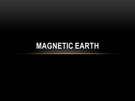 MAGNETIC EARTH. MAGNETIC FIELDS Magnetic fields are areas where an object exhibits a magnetic influence. The fields affect neighboring objects along things.
